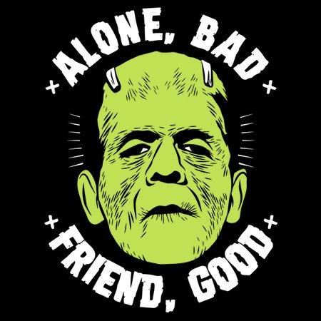 Alone, Bad – Friend, Good T-Shirt