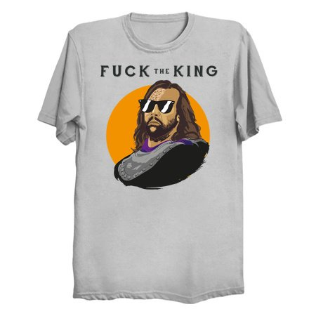 F*#k The King - Thrones Parody T-Shirts
